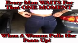 Every Man Waits for that one moment when a woman pulls up her jeans